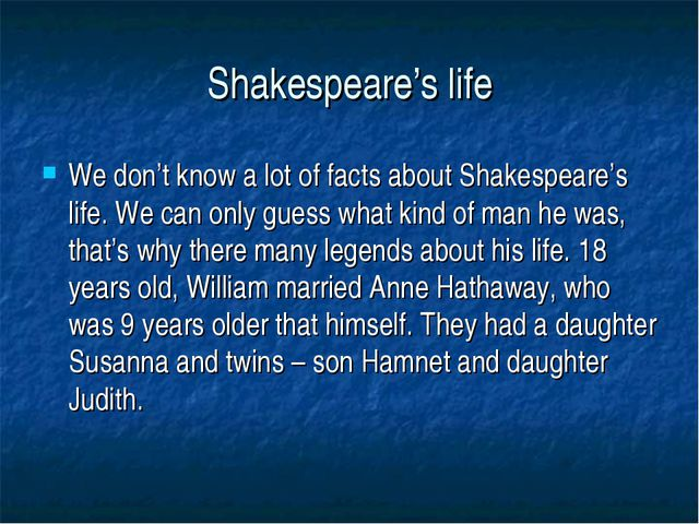 Shakespeare's life We don't know a lot of facts about Shakespeare's life. We...