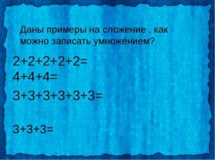 Даны примеры на сложение , как можно записать умножением? 2+2+2+2+2= 4+4+4= 3