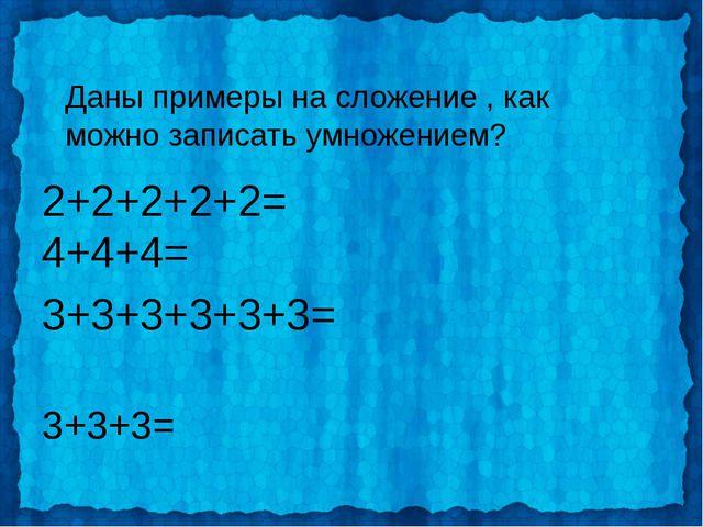Даны примеры на сложение , как можно записать умножением? 2+2+2+2+2= 4+4+4= 3...