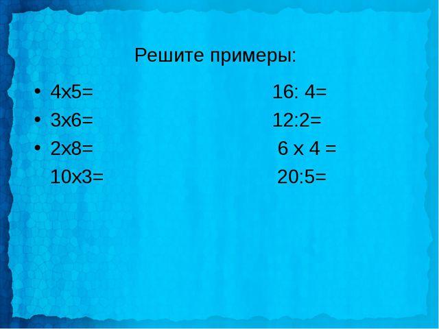 Решите примеры: 4х5= 16: 4= 3х6= 12:2= 2х8= 6 х 4 = 10х3= 20:5=