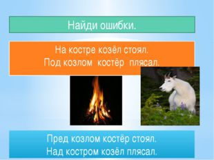 Найди ошибки. На костре козёл стоял. Под козлом костёр плясал. Пред козлом ко