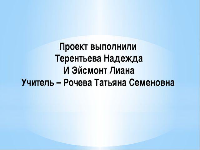 Проект выполнили Терентьева Надежда И Эйсмонт Лиана Учитель – Рочева Татьяна...