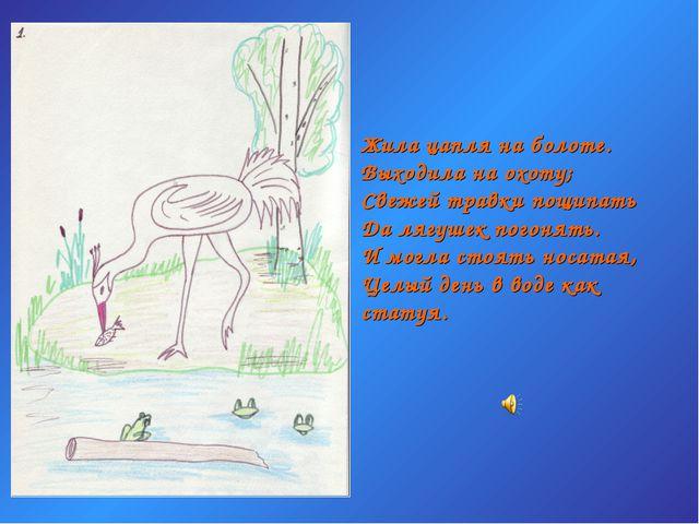 Жила цапля на болоте. Выходила на охоту; Свежей травки пощипать Да лягушек по...