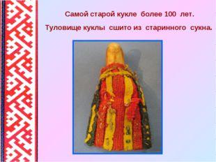 Самой старой кукле более 100 лет. Туловище куклы сшито из старинного сукна.