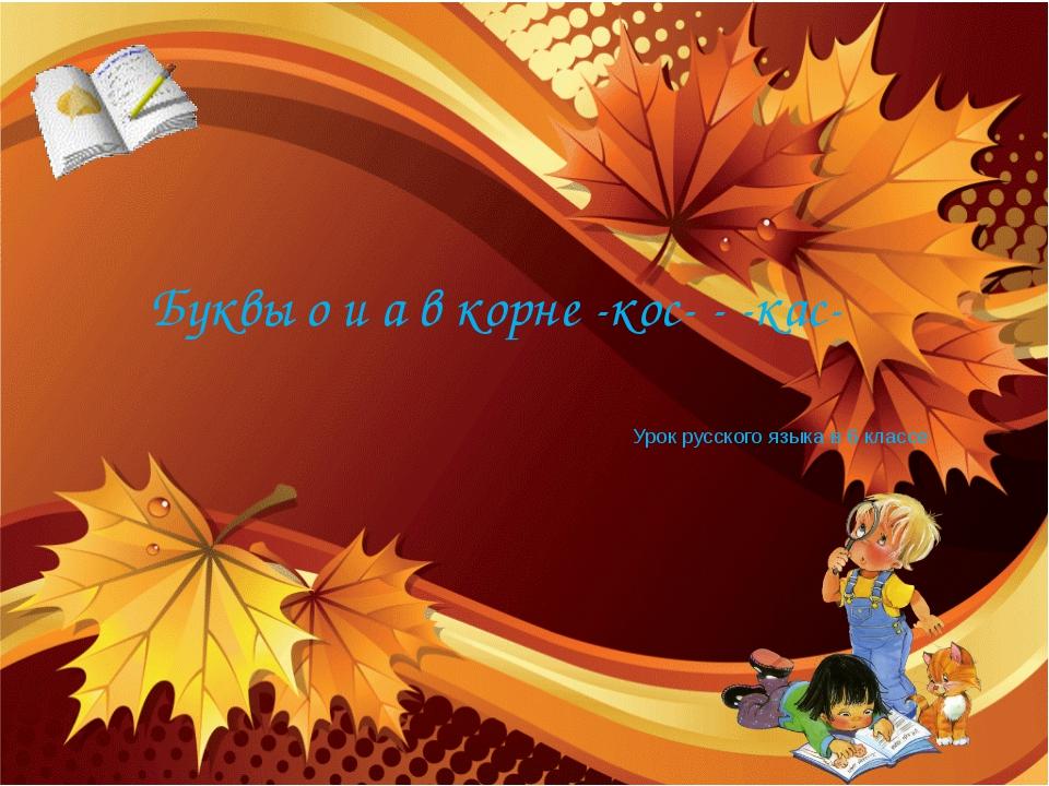 Урок русского языка в 6 классе Буквы о и а в корне -кос- - -кас-