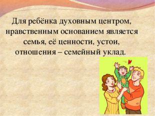 Для ребёнка духовным центром, нравственным основанием является семья, её ценн