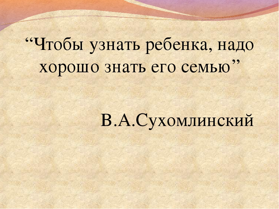 """""""Чтобы узнать ребенка, надо хорошо знать его семью"""" В.А.Сухомлинский"""