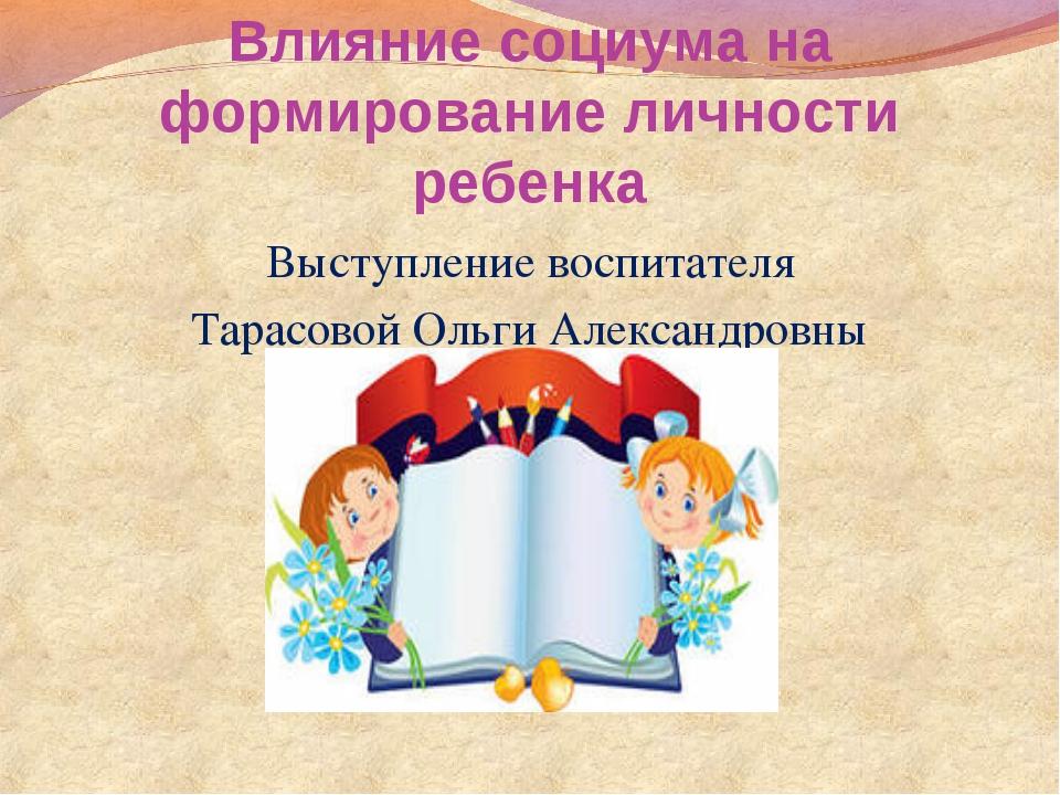 Влияние социума на формирование личности ребенка Выступление воспитателя Тара...
