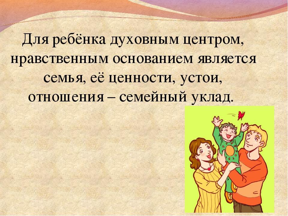 Для ребёнка духовным центром, нравственным основанием является семья, её ценн...