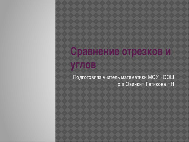 Сравнение отрезков и углов Подготовила учитель математики МОУ «ООШ р.п Озинки...