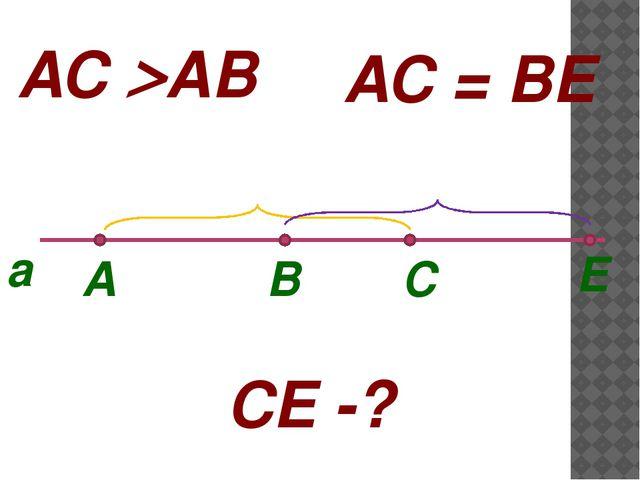 A B С E a AC AB AC = BE CE -?