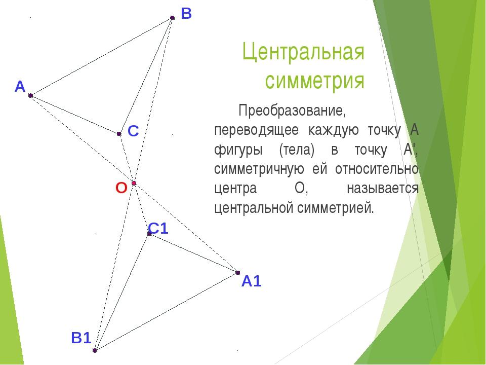 Центральная симметрия Преобразование, переводящее каждую точку А фигуры (тел...