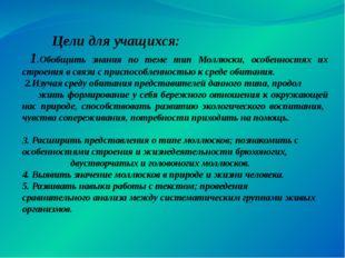 Цели для учащихся: 1.Обобщить знания по теме тип Моллюски, особенностях их с