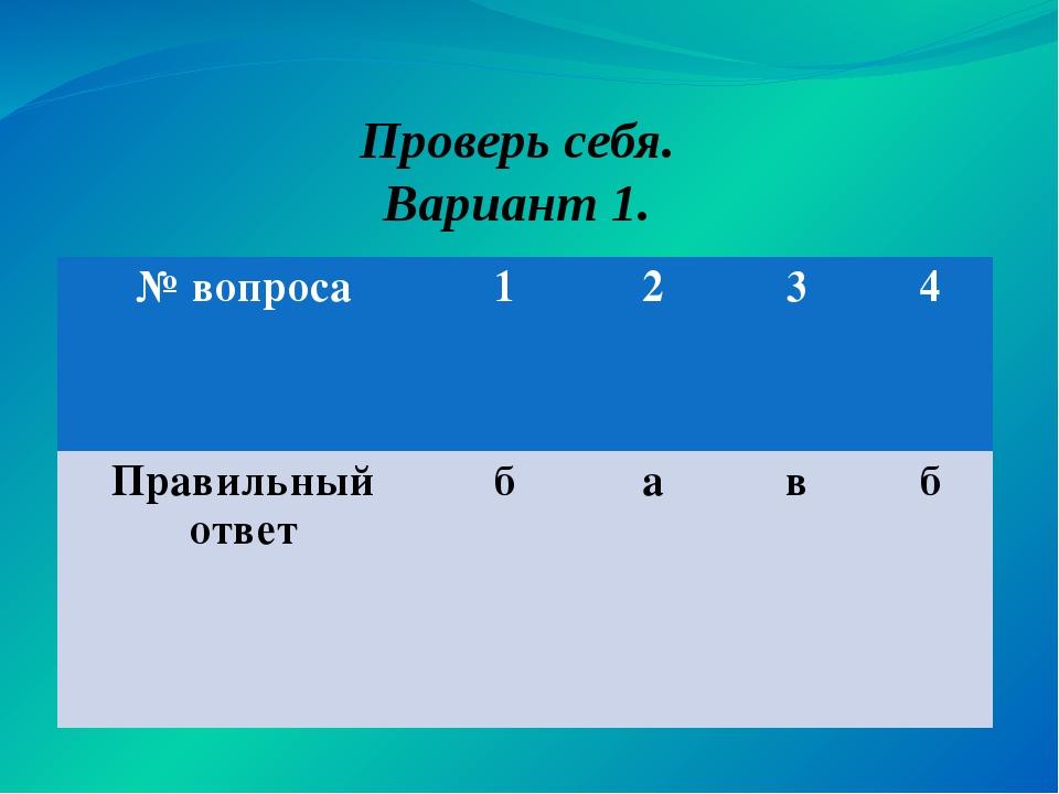 Проверь себя. Вариант 1. № вопроса 1 2 3 4 Правильный ответ б а в б