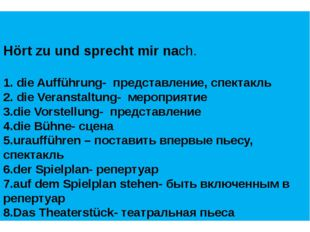 Hört zu und sprecht mir nach. 1. die Aufführung- представление, спектакль 2.