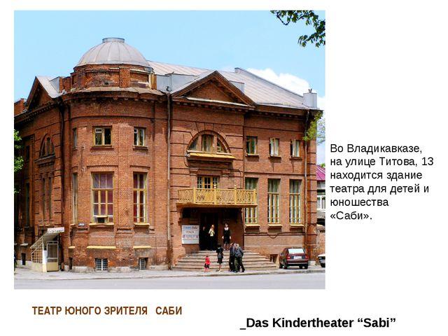 ТЕАТР ЮНОГО ЗРИТЕЛЯ ″САБИ″ Во Владикавказе, на улице Титова, 13 находится зда...