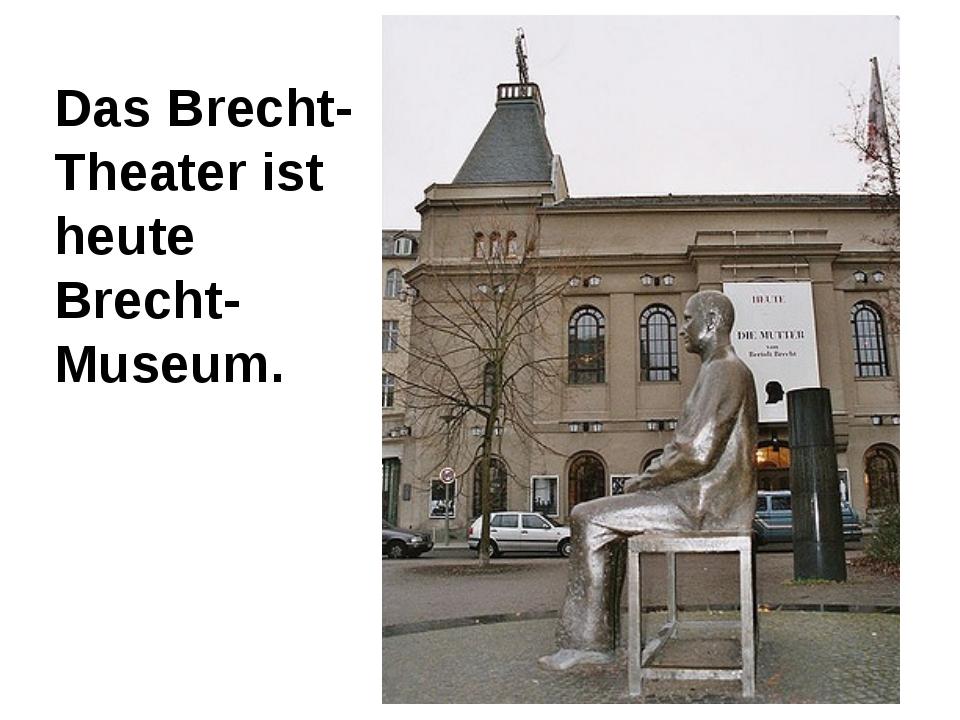 Das Brecht- Theater ist heute Brecht-Museum.