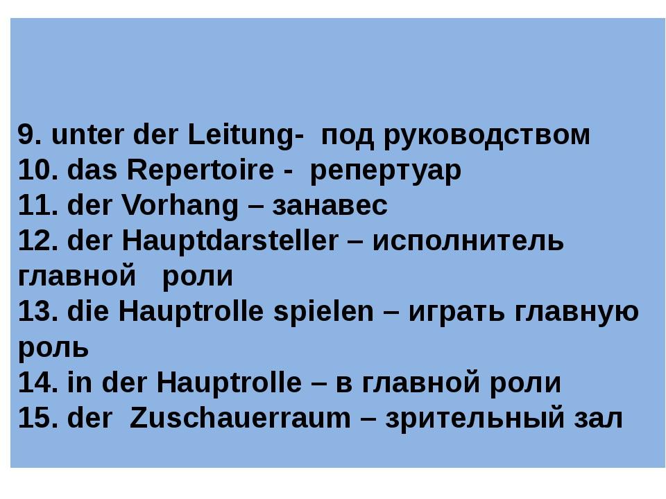 9. unter der Leitung- под руководством 10. das Repertoire - репертуар 11. de...