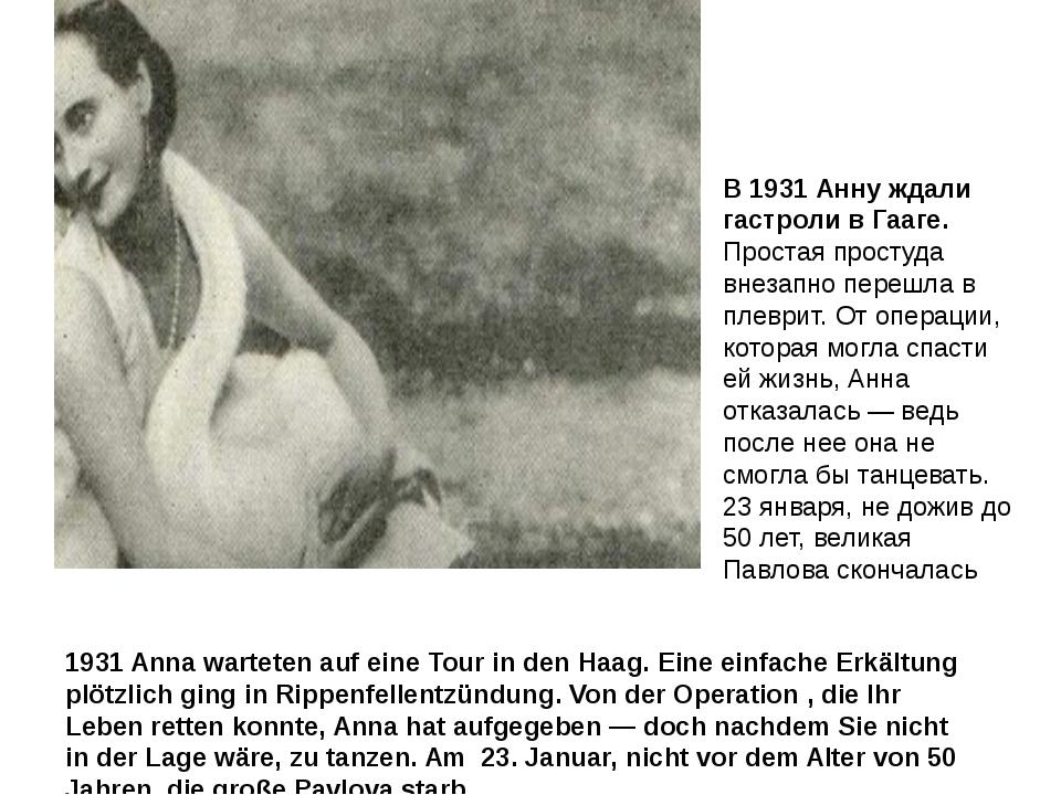 В 1931 Анну ждали гастроли в Гааге. Простая простуда внезапно перешла в плевр...