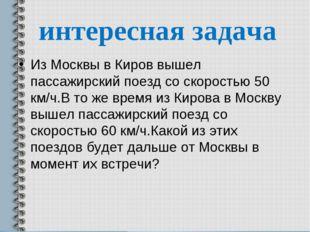 интересная задача Из Москвы в Киров вышел пассажирский поезд со скоростью 50