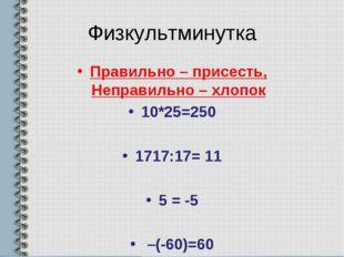 Физкультминутка Правильно – присесть, Неправильно – хлопок 10*25=250 1717:17=