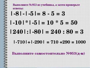 Выполните №953 из учебника, а затем проверьте ответы: |-8|-|-5| |-10|*|-5| |2