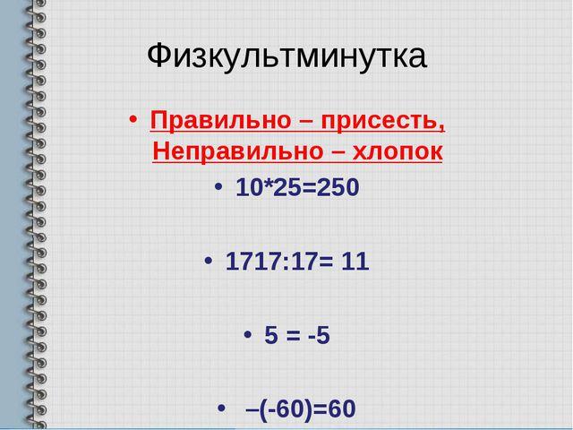 Физкультминутка Правильно – присесть, Неправильно – хлопок 10*25=250 1717:17=...