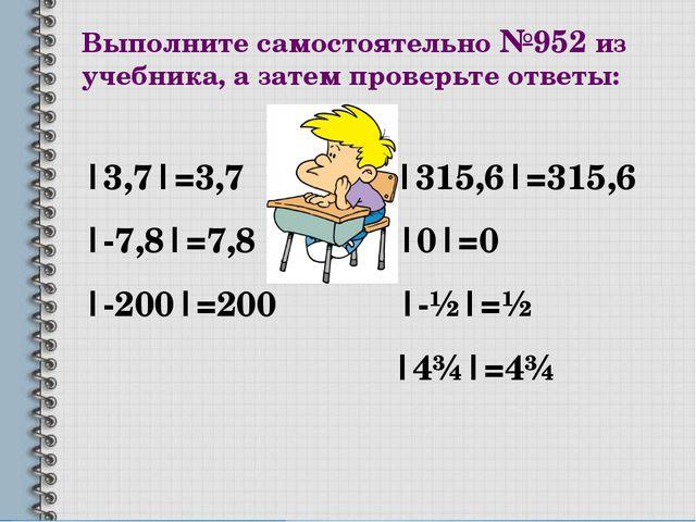 Выполните самостоятельно №952 из учебника, а затем проверьте ответы: |3,7|=3,...