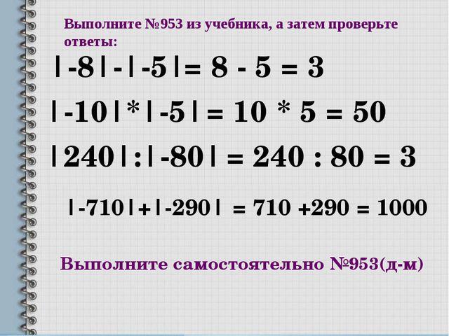 Выполните №953 из учебника, а затем проверьте ответы: |-8|-|-5| |-10|*|-5| |2...