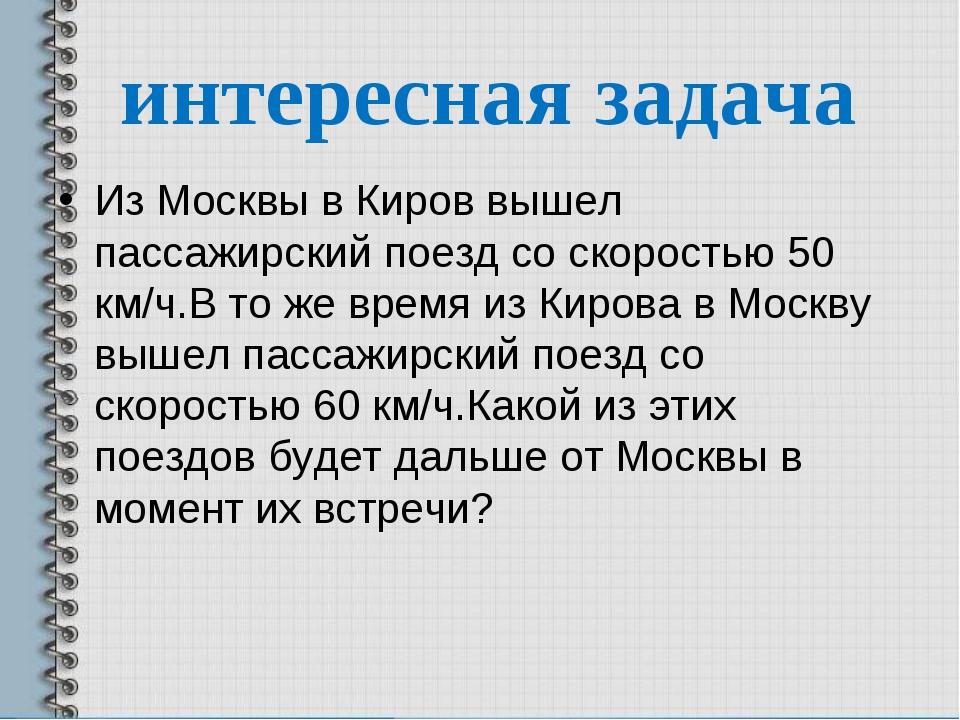 интересная задача Из Москвы в Киров вышел пассажирский поезд со скоростью 50...
