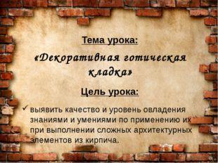 Тема урока: «Декоративная готическая кладка» Цель урока: выявить качество и у