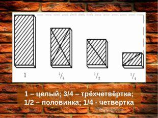 1 – целый; 3/4 – трёхчетвёртка; 1/2 – половинка; 1/4 - четвертка