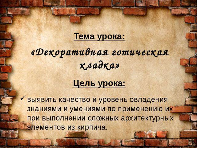 Тема урока: «Декоративная готическая кладка» Цель урока: выявить качество и у...