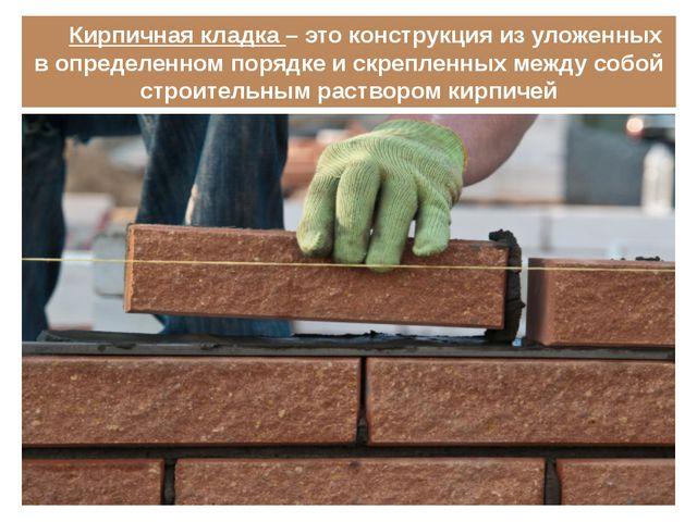 Кирпичная кладка – это конструкция из уложенных в определенном порядке и скре...