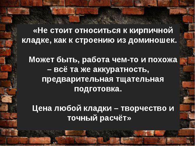 «Не стоит относиться к кирпичной кладке, как к строению из доминошек. Может б...