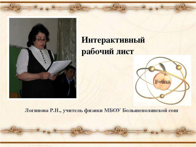 Интерактивный рабочий лист Логинова Р.Н., учитель физики МБОУ Большеполянской...