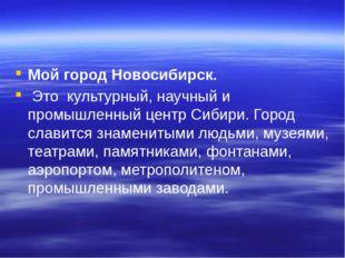 Мой город Новосибирск. Это культурный, научный и промышленный центр Сибири.