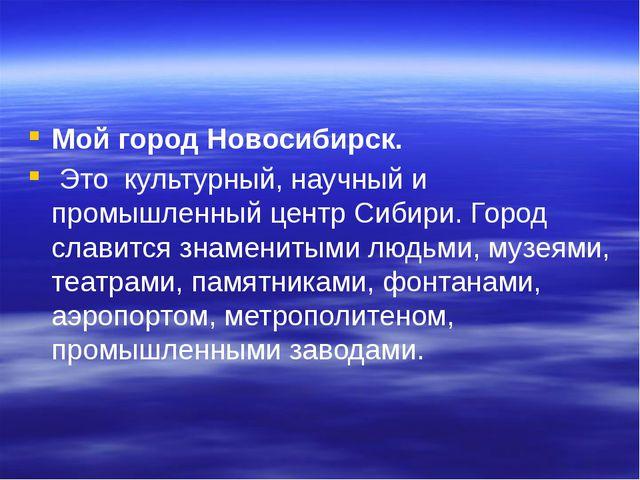 Мой город Новосибирск. Это культурный, научный и промышленный центр Сибири....