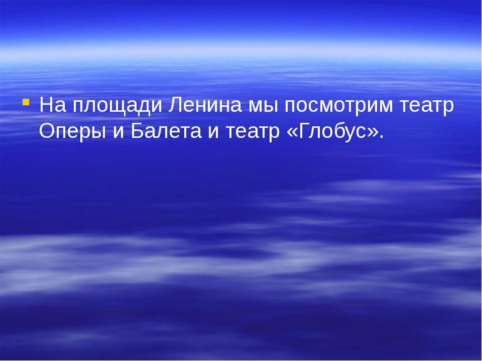 На площади Ленина мы посмотрим театр Оперы и Балета и театр «Глобус».