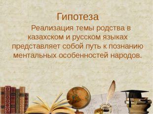 Гипотеза Реализация темы родства в казахском и русском языках представляет со