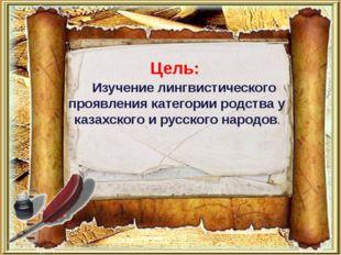 Цель: Изучение лингвистического проявления категории родства у казахского и р