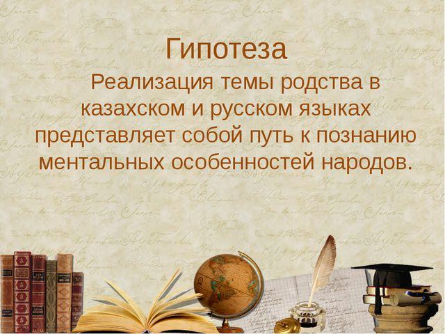 Гипотеза Реализация темы родства в казахском и русском языках представляет со...