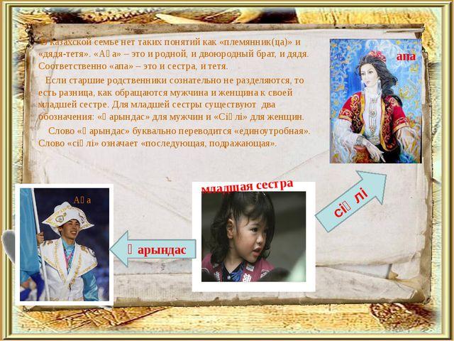В казахской семье нет таких понятий как «племянник(ца)» и «дядя-тетя». «Аға»...