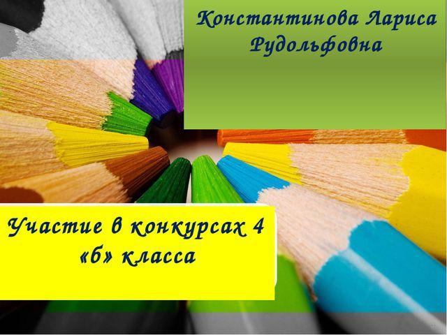 Участие в конкурсах 4 «б» класса Константинова Лариса Рудольфовна