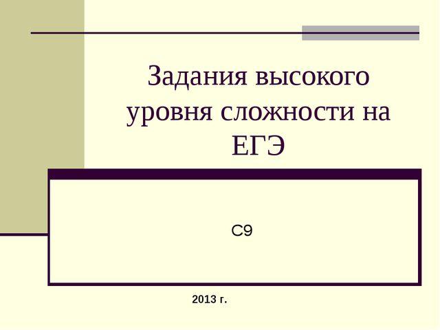 Задания высокого уровня сложности на ЕГЭ 2013 г. С9