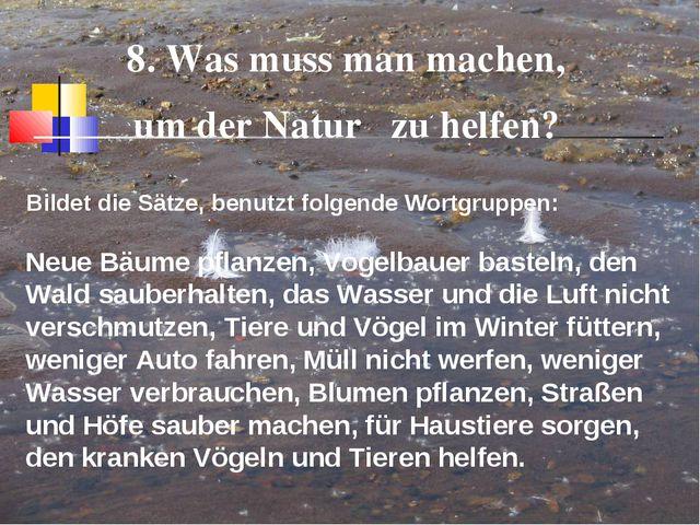 8. Was muss man machen, um der Natur zu helfen? Bildet die Sätze, benutzt fol...