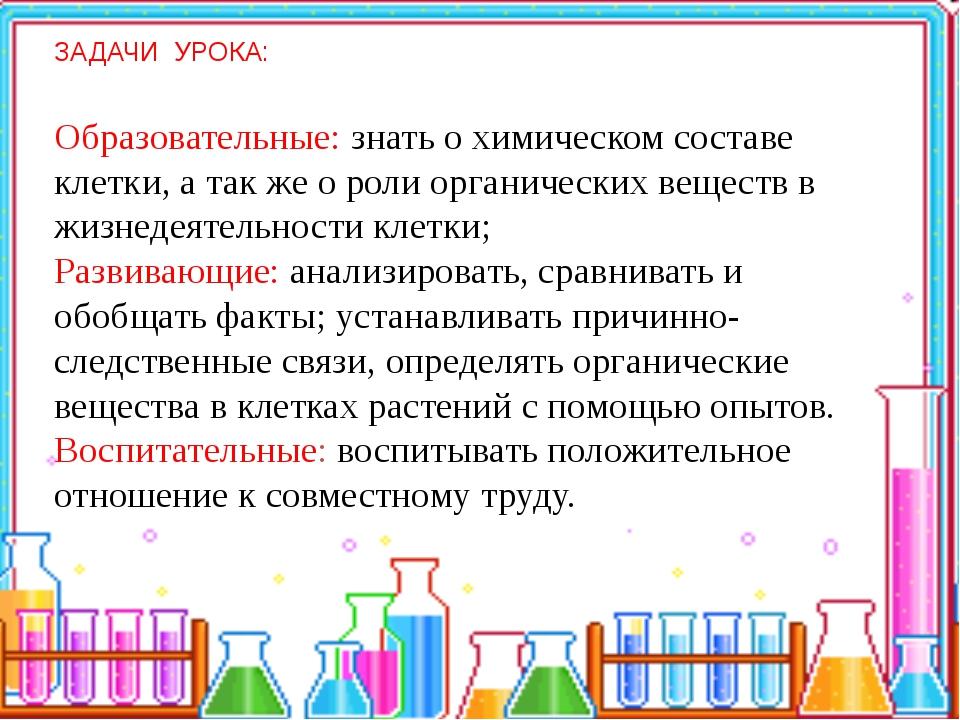 ЗАДАЧИ УРОКА: Образовательные: знать о химическом составе клетки, а так же о...