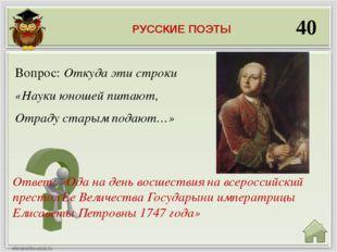 40 Ответ: «Ода на день восшествия на всероссийский престол Ее Величества Госу