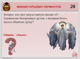 20 Ответ: «Ангел» Вопрос: кто пел тихую святую песню «О блаженстве безгрешных