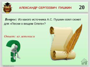 20 Ответ: из летописи Вопрос: Из какого источника А.С. Пушкин взял сюжет для